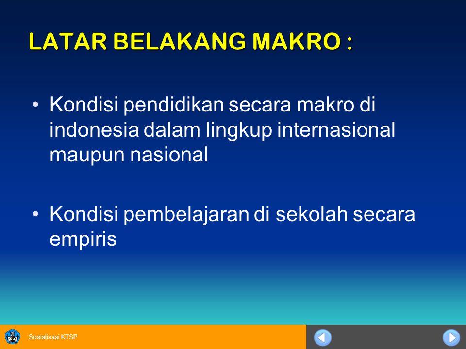 Sosialisasi KTSP LATAR BELAKANG MAKRO : Kondisi pendidikan secara makro di indonesia dalam lingkup internasional maupun nasional Kondisi pembelajaran