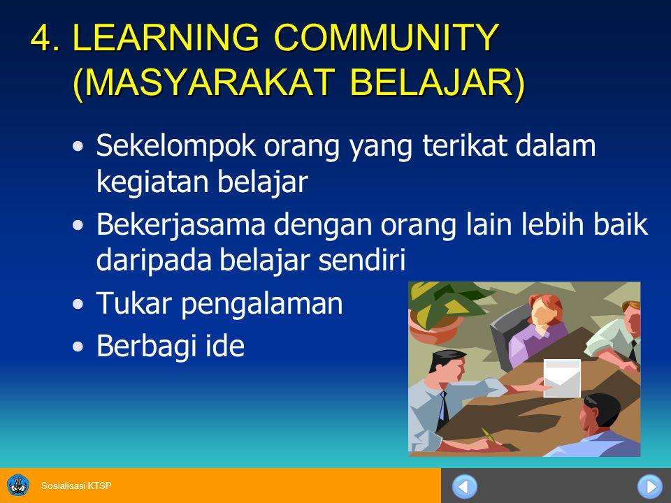 Sosialisasi KTSP 4. LEARNING COMMUNITY (MASYARAKAT BELAJAR) Sekelompok orang yang terikat dalam kegiatan belajar Bekerjasama dengan orang lain lebih b