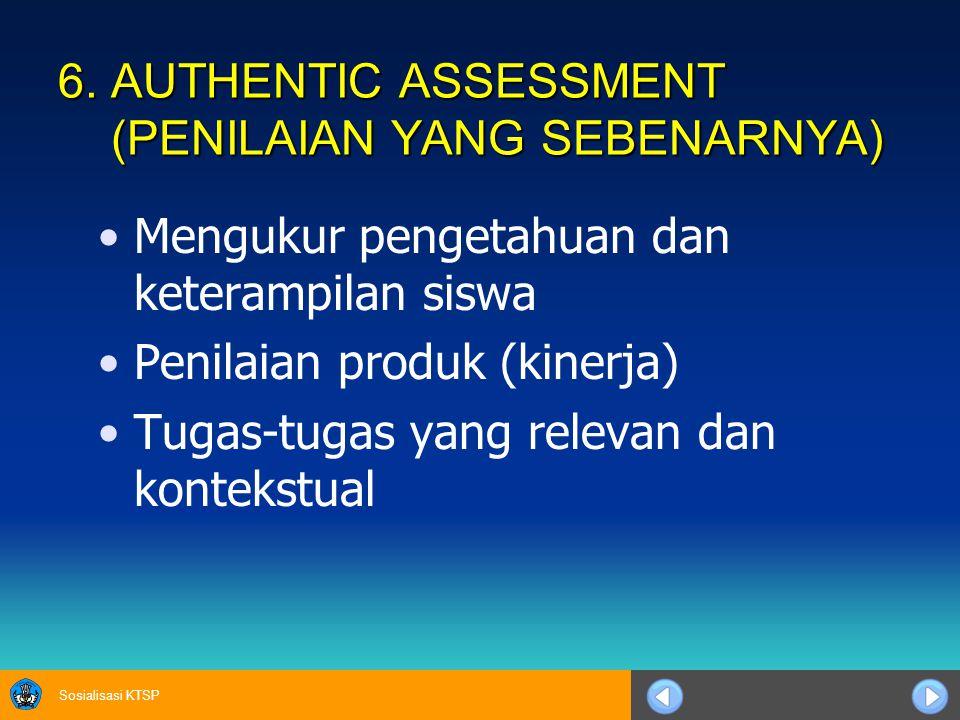 Sosialisasi KTSP 6. AUTHENTIC ASSESSMENT (PENILAIAN YANG SEBENARNYA) Mengukur pengetahuan dan keterampilan siswa Penilaian produk (kinerja) Tugas-tuga