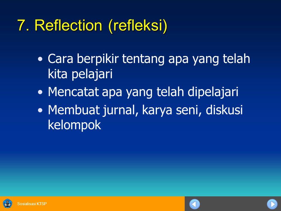Sosialisasi KTSP 7. Reflection (refleksi) Cara berpikir tentang apa yang telah kita pelajari Mencatat apa yang telah dipelajari Membuat jurnal, karya