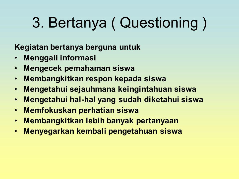 3. Bertanya ( Questioning ) Kegiatan bertanya berguna untuk Menggali informasi Mengecek pemahaman siswa Membangkitkan respon kepada siswa Mengetahui s