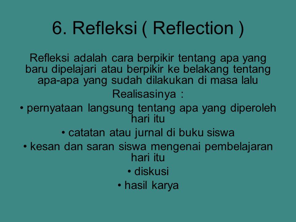 6. Refleksi ( Reflection ) Refleksi adalah cara berpikir tentang apa yang baru dipelajari atau berpikir ke belakang tentang apa-apa yang sudah dilakuk