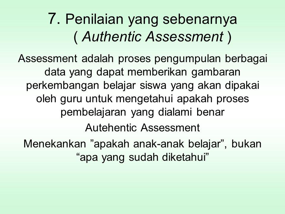 7. Penilaian yang sebenarnya ( Authentic Assessment ) Assessment adalah proses pengumpulan berbagai data yang dapat memberikan gambaran perkembangan b