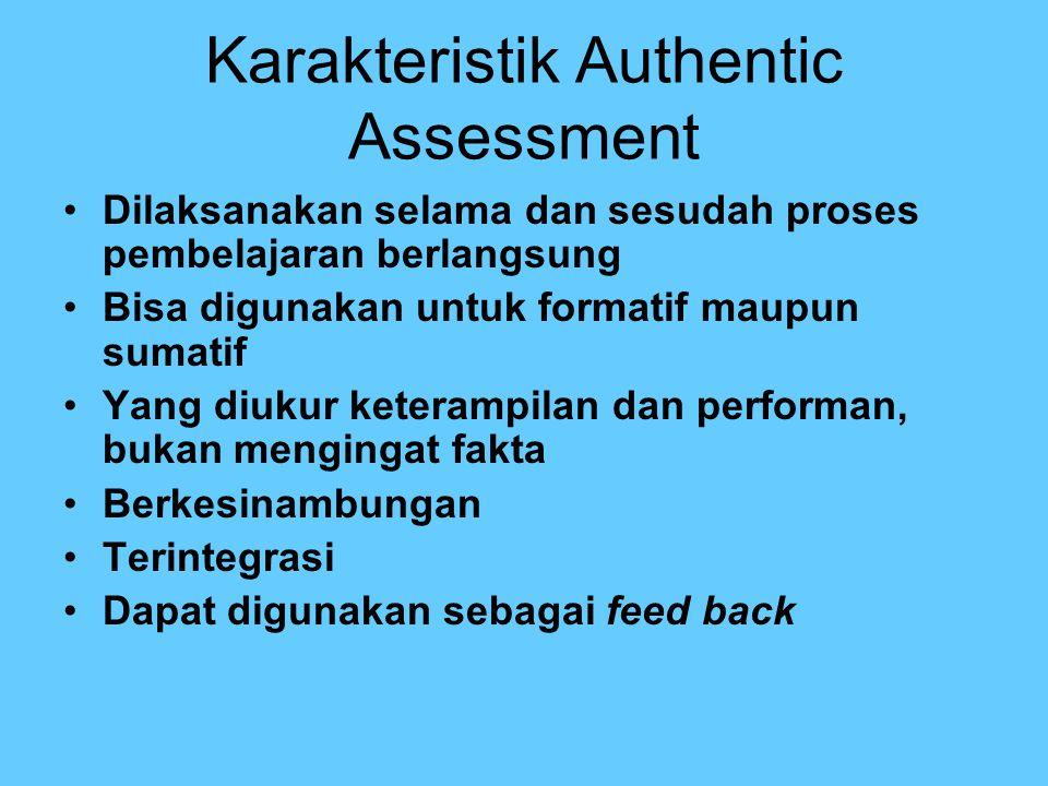 Karakteristik Authentic Assessment Dilaksanakan selama dan sesudah proses pembelajaran berlangsung Bisa digunakan untuk formatif maupun sumatif Yang d