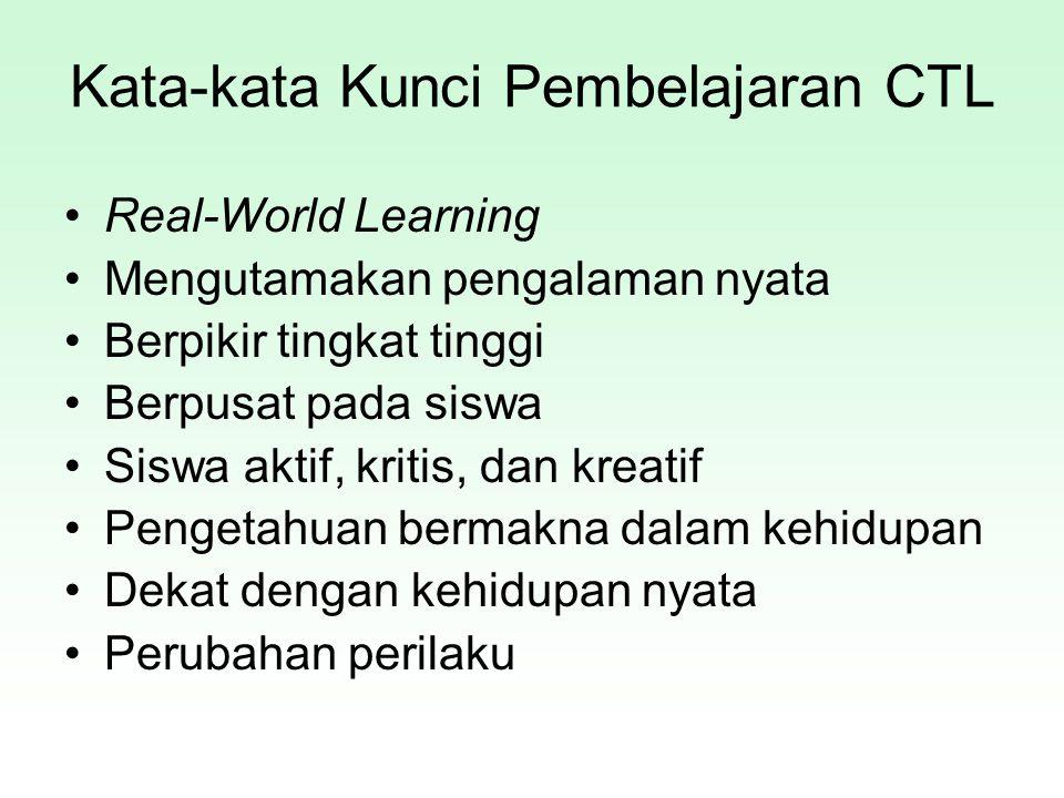 Kata-kata Kunci Pembelajaran CTL Real-World Learning Mengutamakan pengalaman nyata Berpikir tingkat tinggi Berpusat pada siswa Siswa aktif, kritis, da