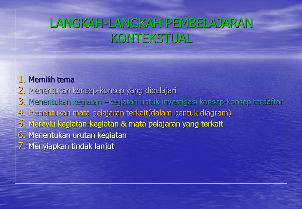 LANGKAH-LANGKAH PEMBELAJARAN KONTEKSTUAL 1. Memilih tema 2. Menentukan konsep-konsep yang dipelajari 3. Menentukan kegiatan –kegiatan untuk investigas
