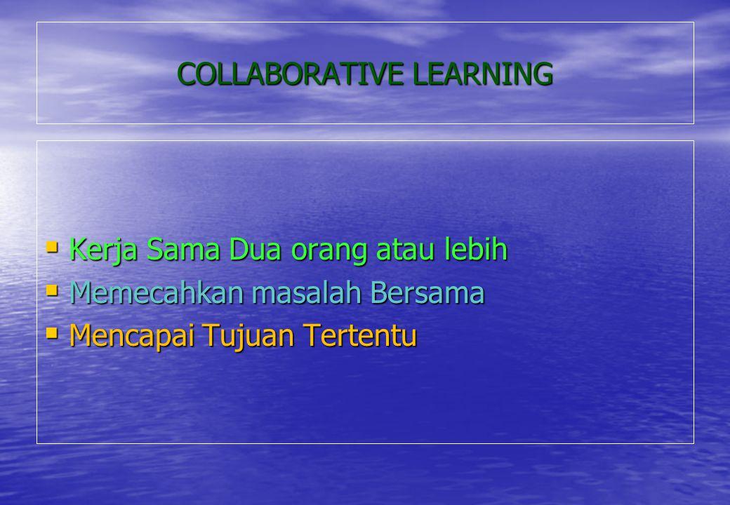 COLLABORATIVE LEARNING  Kerja Sama Dua orang atau lebih  Memecahkan masalah Bersama  Mencapai Tujuan Tertentu