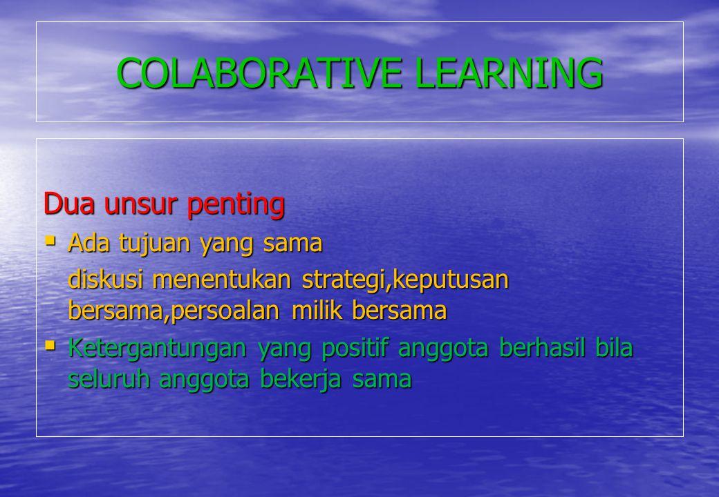 COLABORATIVE LEARNING Dua unsur penting  Ada tujuan yang sama diskusi menentukan strategi,keputusan bersama,persoalan milik bersama  Ketergantungan
