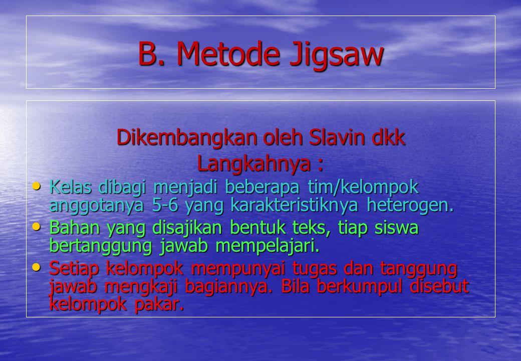 B. Metode Jigsaw Dikembangkan oleh Slavin dkk Langkahnya : Kelas dibagi menjadi beberapa tim/kelompok anggotanya 5-6 yang karakteristiknya heterogen.