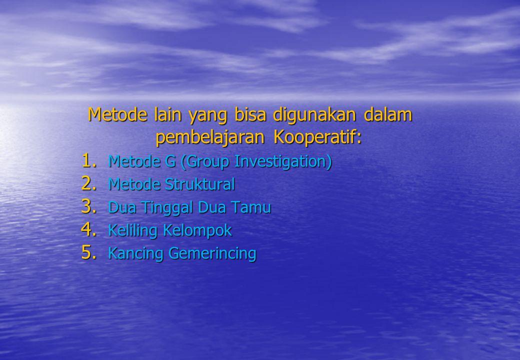 Metode lain yang bisa digunakan dalam pembelajaran Kooperatif: 1. Metode G (Group Investigation) 2. Metode Struktural 3. Dua Tinggal Dua Tamu 4. Kelil