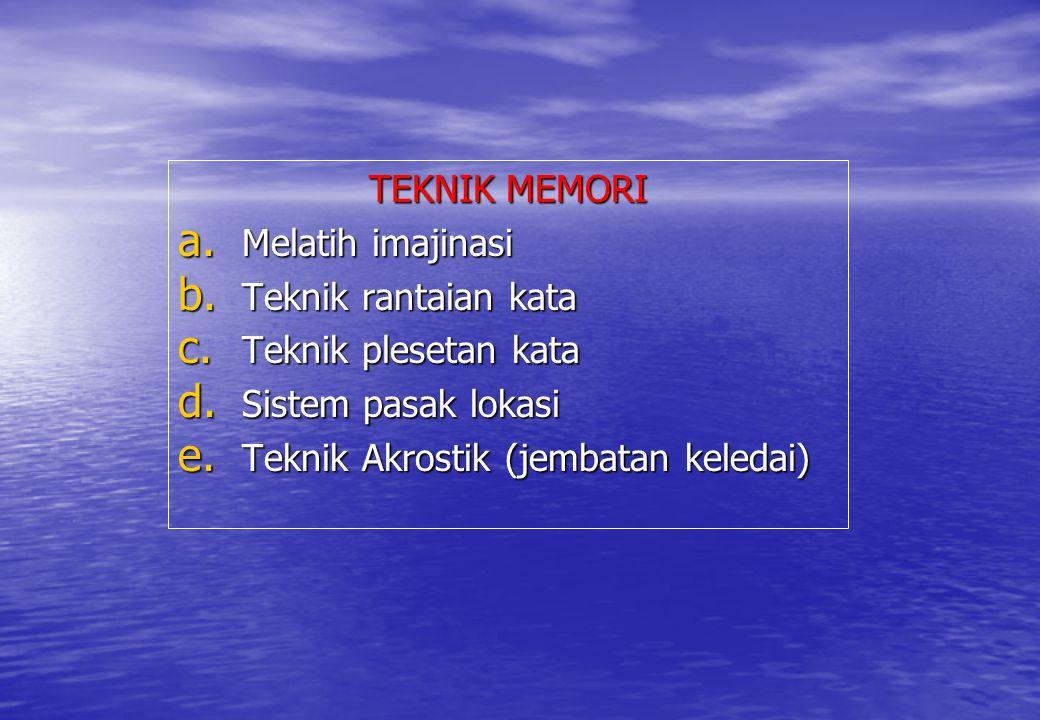 TEKNIK MEMORI a. Melatih imajinasi b. Teknik rantaian kata c. Teknik plesetan kata d. Sistem pasak lokasi e. Teknik Akrostik (jembatan keledai)