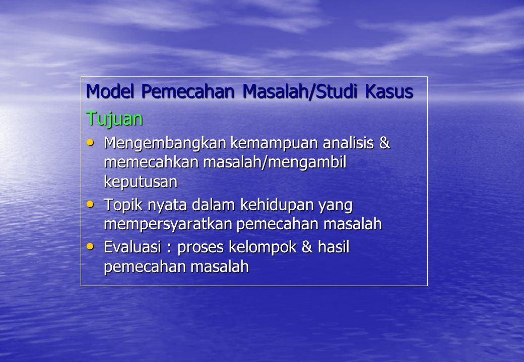 Model Pemecahan Masalah/Studi Kasus Tujuan Mengembangkan kemampuan analisis & memecahkan masalah/mengambil keputusan Mengembangkan kemampuan analisis