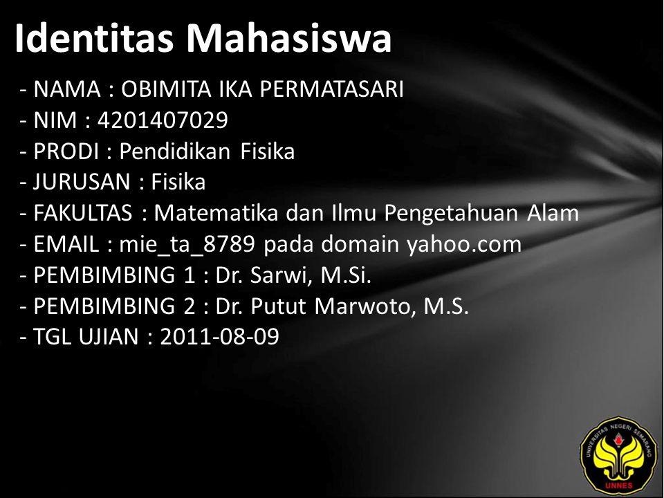 Identitas Mahasiswa - NAMA : OBIMITA IKA PERMATASARI - NIM : 4201407029 - PRODI : Pendidikan Fisika - JURUSAN : Fisika - FAKULTAS : Matematika dan Ilmu Pengetahuan Alam - EMAIL : mie_ta_8789 pada domain yahoo.com - PEMBIMBING 1 : Dr.
