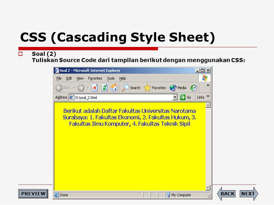 CSS (Cascading Style Sheet)  Soal (2) Tuliskan Source Code dari tampilan berikut dengan menggunakan CSS: NEXTBACK PREVIEW