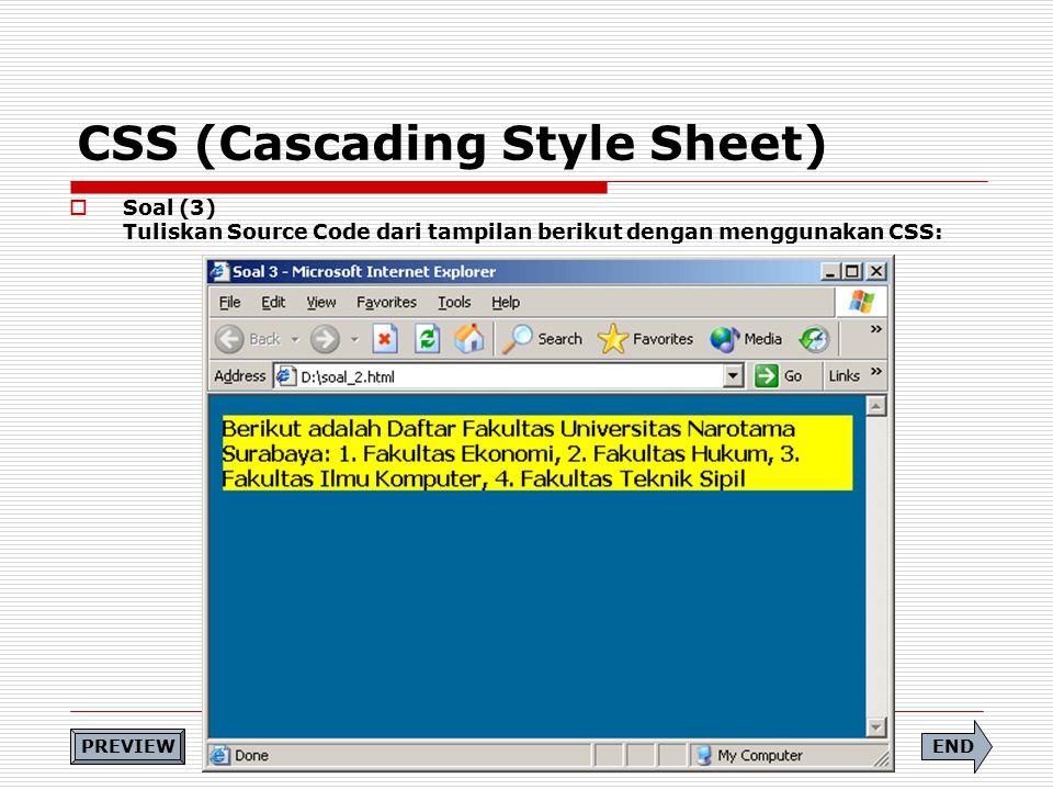 CSS (Cascading Style Sheet)  Soal (3) Tuliskan Source Code dari tampilan berikut dengan menggunakan CSS: END PREVIEW