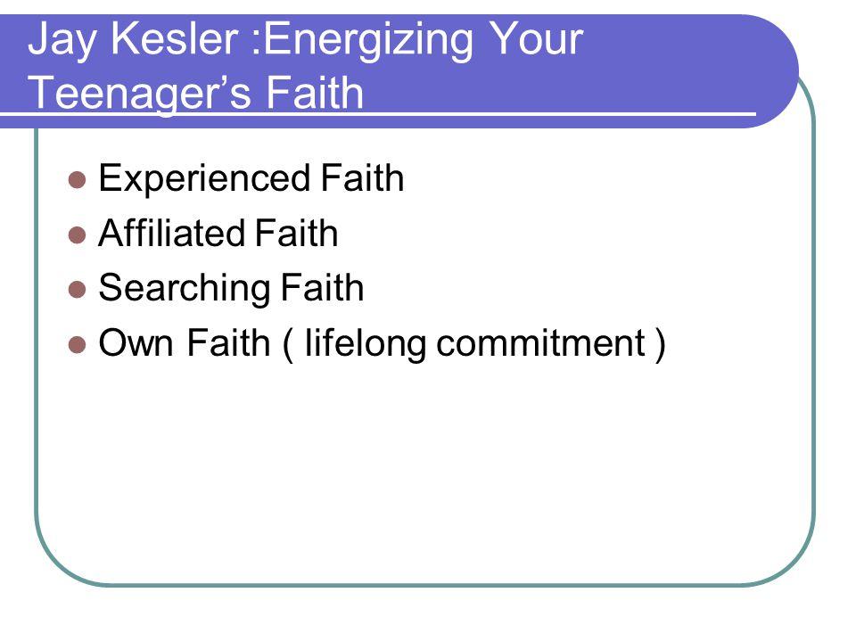 Jay Kesler :Energizing Your Teenager's Faith Experienced Faith Affiliated Faith Searching Faith Own Faith ( lifelong commitment )