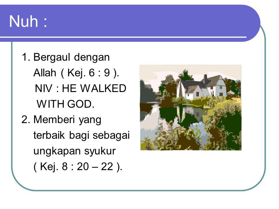 Nuh : 1. Bergaul dengan Allah ( Kej. 6 : 9 ). NIV : HE WALKED WITH GOD. 2. Memberi yang terbaik bagi sebagai ungkapan syukur ( Kej. 8 : 20 – 22 ).