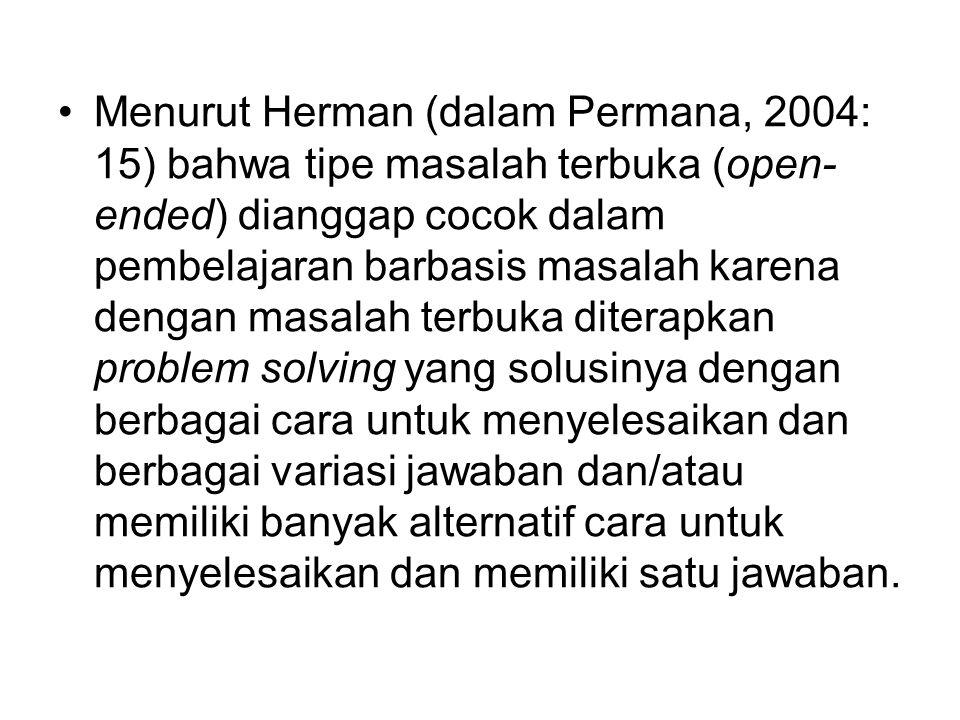 Menurut Herman (dalam Permana, 2004: 15) bahwa tipe masalah terbuka (open- ended) dianggap cocok dalam pembelajaran barbasis masalah karena dengan masalah terbuka diterapkan problem solving yang solusinya dengan berbagai cara untuk menyelesaikan dan berbagai variasi jawaban dan/atau memiliki banyak alternatif cara untuk menyelesaikan dan memiliki satu jawaban.