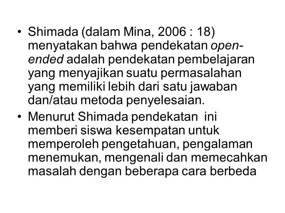 Shimada (dalam Mina, 2006 : 18) menyatakan bahwa pendekatan open- ended adalah pendekatan pembelajaran yang menyajikan suatu permasalahan yang memiliki lebih dari satu jawaban dan/atau metoda penyelesaian.