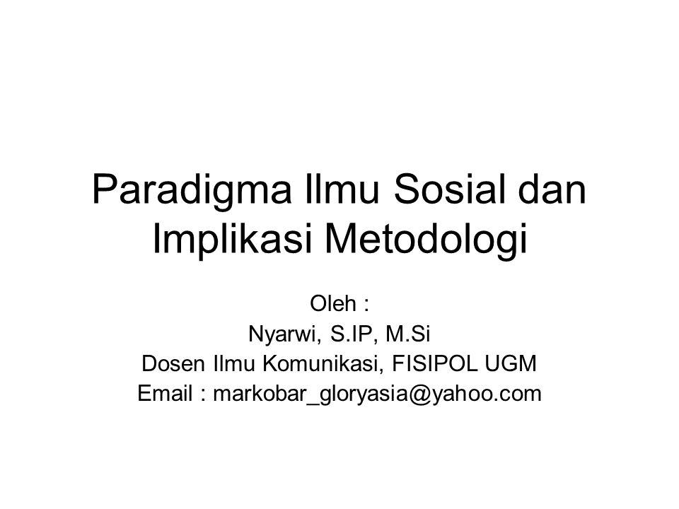 Paradigma Ilmu Sosial dan Implikasi Metodologi Oleh : Nyarwi, S.IP, M.Si Dosen Ilmu Komunikasi, FISIPOL UGM Email : markobar_gloryasia@yahoo.com