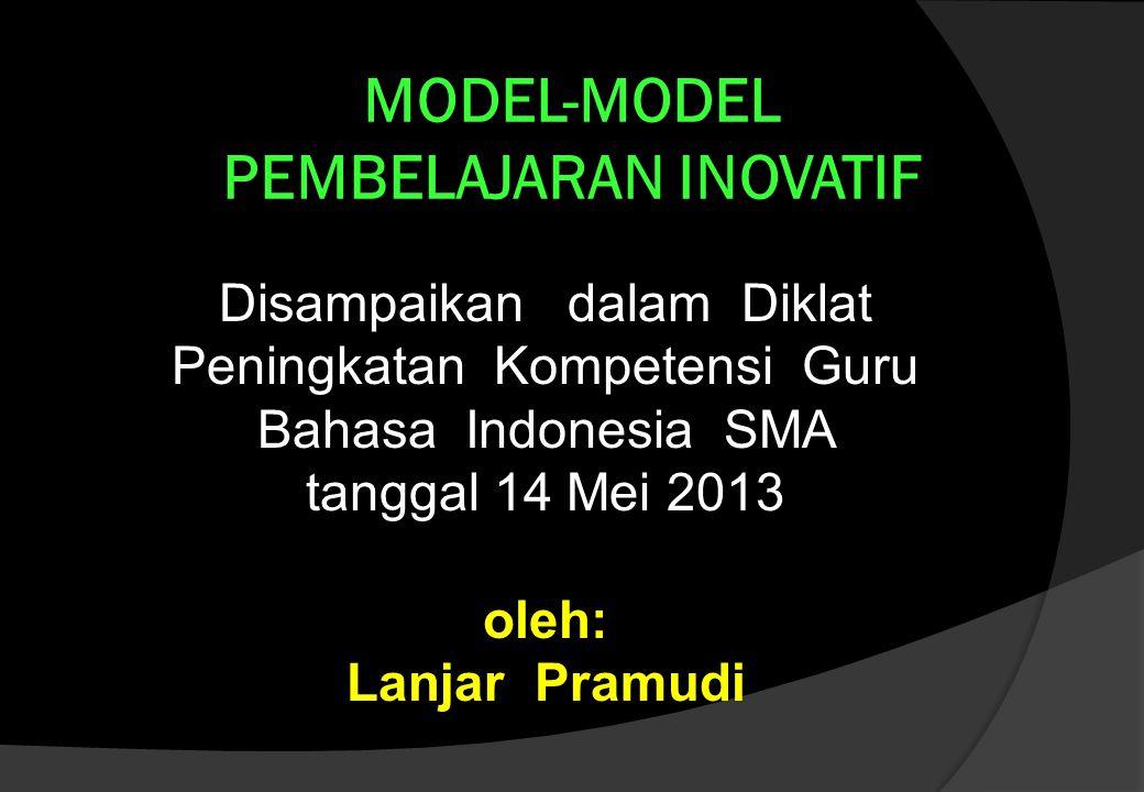 MODEL-MODEL PEMBELAJARAN INOVATIF Disampaikan dalam Diklat Peningkatan Kompetensi Guru Bahasa Indonesia SMA tanggal 14 Mei 2013 oleh: Lanjar Pramudi