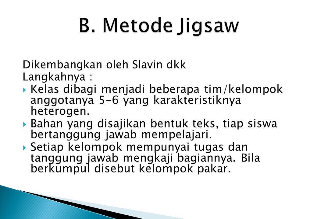 Dikembangkan oleh Slavin dkk Langkahnya :  Kelas dibagi menjadi beberapa tim/kelompok anggotanya 5-6 yang karakteristiknya heterogen.