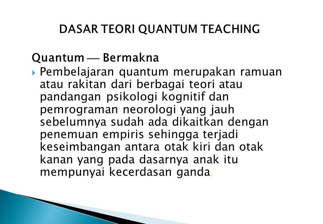 DASAR TEORI QUANTUM TEACHING Quantum  Bermakna  Pembelajaran quantum merupakan ramuan atau rakitan dari berbagai teori atau pandangan psikologi kognitif dan pemrograman neorologi yang jauh sebelumnya sudah ada dikaitkan dengan penemuan empiris sehingga terjadi keseimbangan antara otak kiri dan otak kanan yang pada dasarnya anak itu mempunyai kecerdasan ganda.
