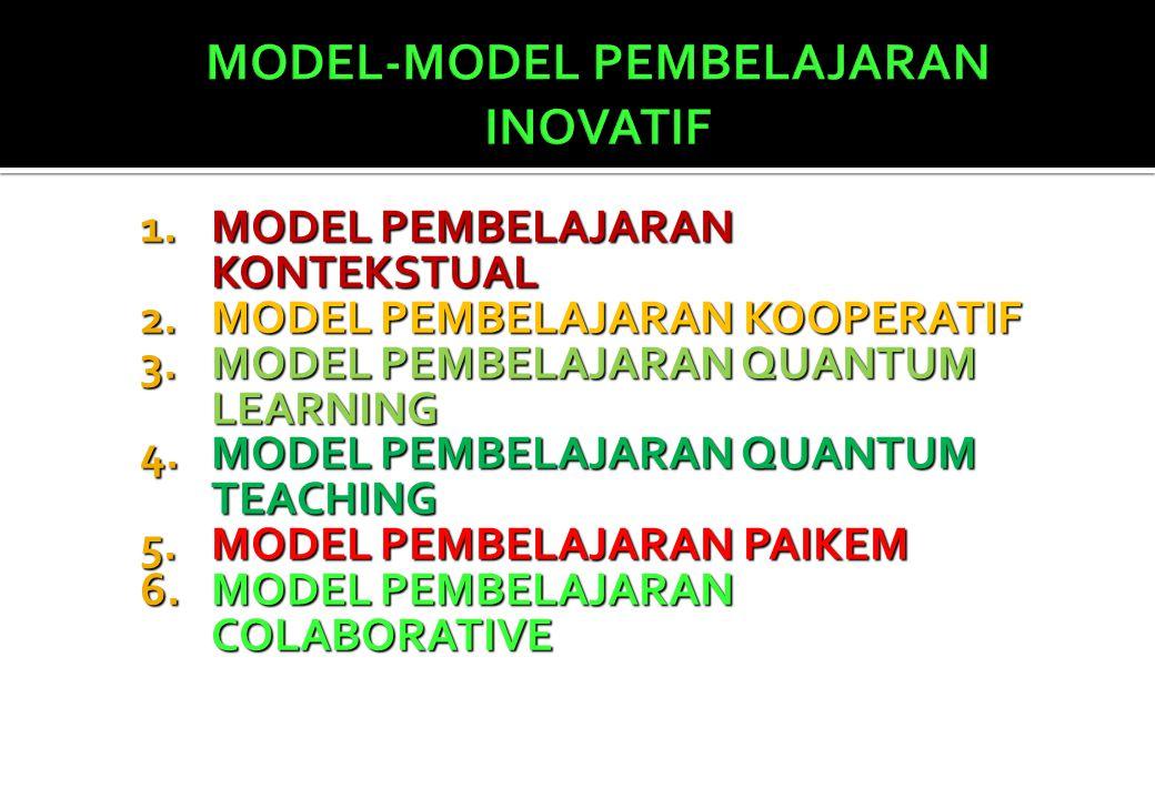 1.MODEL PEMBELAJARAN KONTEKSTUAL 2.MODEL PEMBELAJARAN KOOPERATIF 3.MODEL PEMBELAJARAN QUANTUM LEARNING 4.MODEL PEMBELAJARAN QUANTUM TEACHING 5.MODEL PEMBELAJARAN PAIKEM 6.MODEL PEMBELAJARAN COLABORATIVE