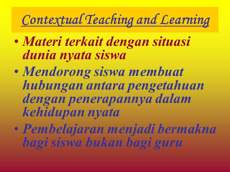 Contextual Teaching and Learning Materi terkait dengan situasi dunia nyata siswa Mendorong siswa membuat hubungan antara pengetahuan dengan penerapann