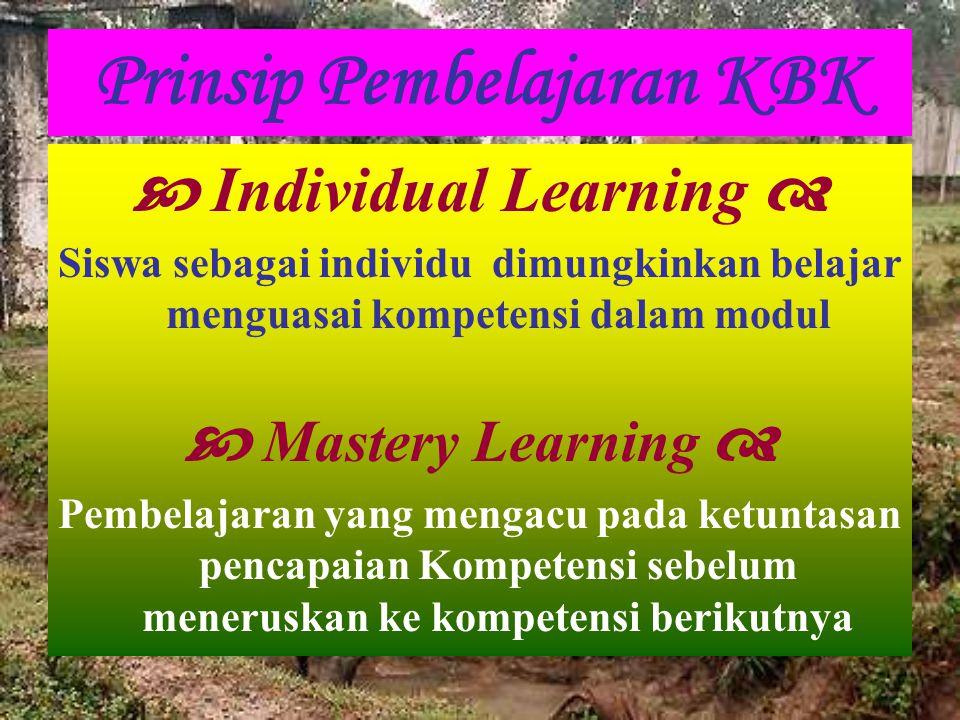 Prinsip Pembelajaran KBK  Individual Learning  Siswa sebagai individu dimungkinkan belajar menguasai kompetensi dalam modul  Mastery Learning  Pem