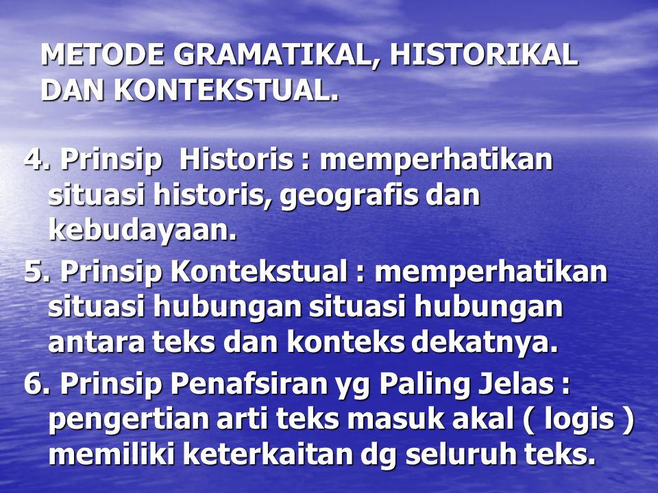 METODE GRAMATIKAL, HISTORIKAL DAN KONTEKSTUAL. 4. Prinsip Historis : memperhatikan situasi historis, geografis dan kebudayaan. 5. Prinsip Kontekstual