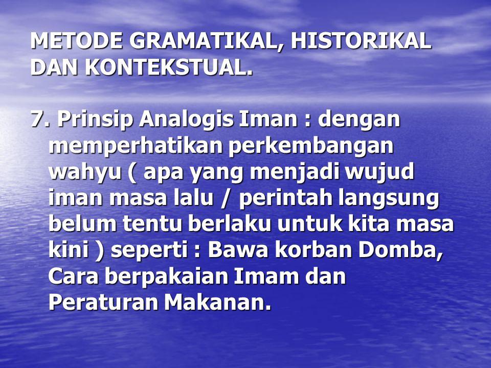 METODE GRAMATIKAL, HISTORIKAL DAN KONTEKSTUAL. 7. Prinsip Analogis Iman : dengan memperhatikan perkembangan wahyu ( apa yang menjadi wujud iman masa l