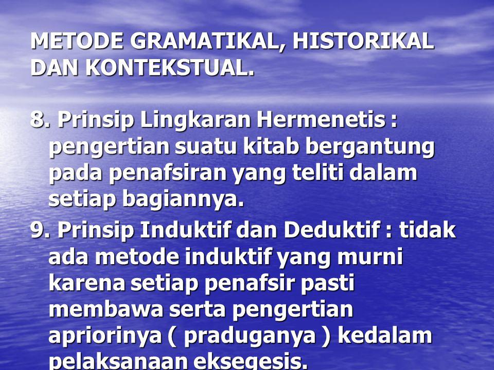 METODE GRAMATIKAL, HISTORIKAL DAN KONTEKSTUAL. 8. Prinsip Lingkaran Hermenetis : pengertian suatu kitab bergantung pada penafsiran yang teliti dalam s