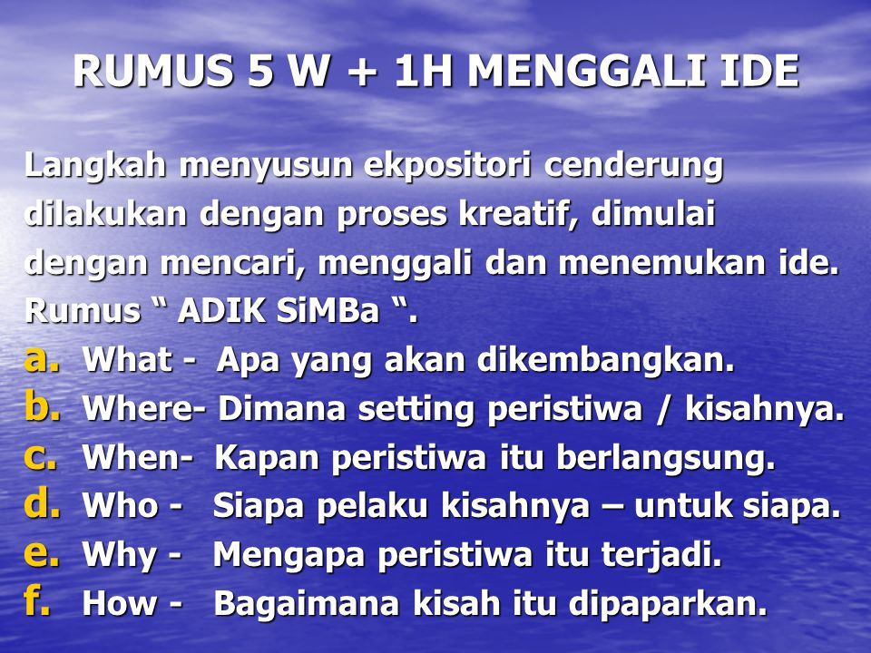 RUMUS 5 W + 1H MENGGALI IDE Langkah menyusun ekpositori cenderung dilakukan dengan proses kreatif, dimulai dengan mencari, menggali dan menemukan ide.