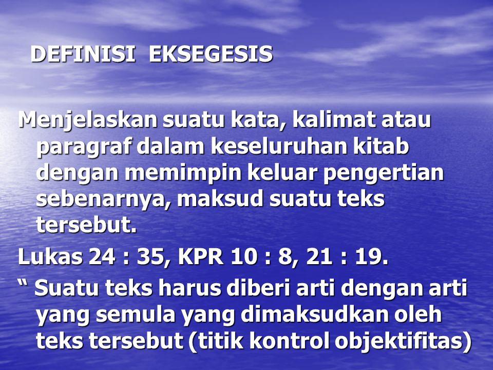 DEFINISI EKSEGESIS Menjelaskan suatu kata, kalimat atau paragraf dalam keseluruhan kitab dengan memimpin keluar pengertian sebenarnya, maksud suatu te