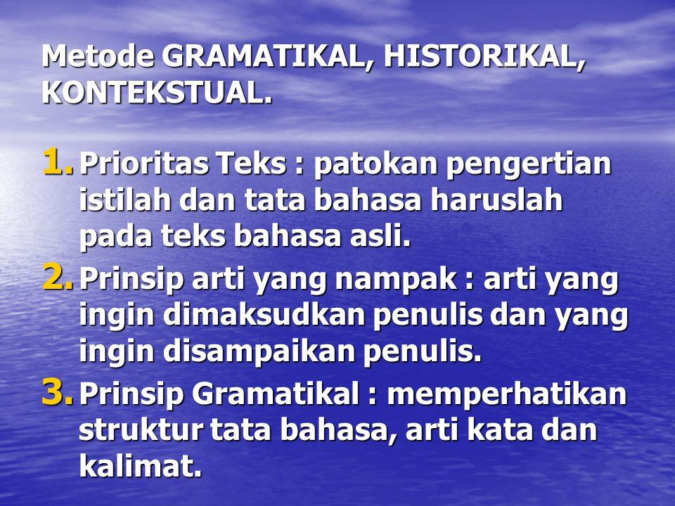 Metode GRAMATIKAL, HISTORIKAL, KONTEKSTUAL. 1. Prioritas Teks : patokan pengertian istilah dan tata bahasa haruslah pada teks bahasa asli. 2. Prinsip