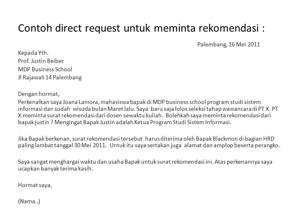 Contoh direct request untuk meminta rekomendasi : Palembang, 16 Mei 2011 Kepada Yth. Prof. Justin Beiber MDP Business School Jl Rajawali 14 Palembang