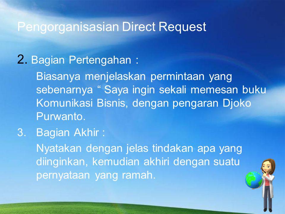 Pengorganisasian Direct Request I.Pembukaan Pada kalimat permulaan Anda harus menyatakan permintaan secara lebih khusus yang memungkinkan pembaca dengan mudah dapat memahami maksud isi surat.