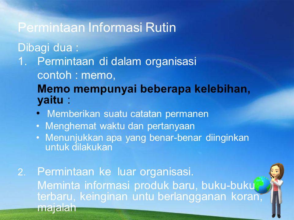 Permintaan Informasi Rutin Dibagi dua : 1.Permintaan di dalam organisasi contoh : memo, Memo mempunyai beberapa kelebihan, yaitu : Memberikan suatu ca