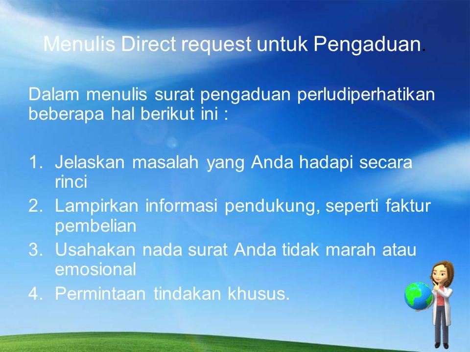 Menulis Direct request untuk Pengaduan. Dalam menulis surat pengaduan perludiperhatikan beberapa hal berikut ini : 1.Jelaskan masalah yang Anda hadapi