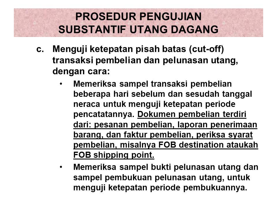 PROSEDUR PENGUJIAN SUBSTANTIF UTANG DAGANG c.Menguji ketepatan pisah batas (cut-off) transaksi pembelian dan pelunasan utang, dengan cara: Memeriksa s