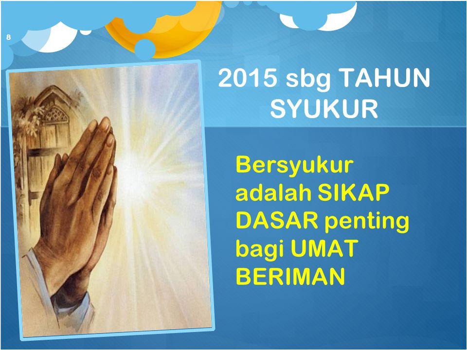 2015 sbg TAHUN SYUKUR Bersyukur adalah SIKAP DASAR penting bagi UMAT BERIMAN 8