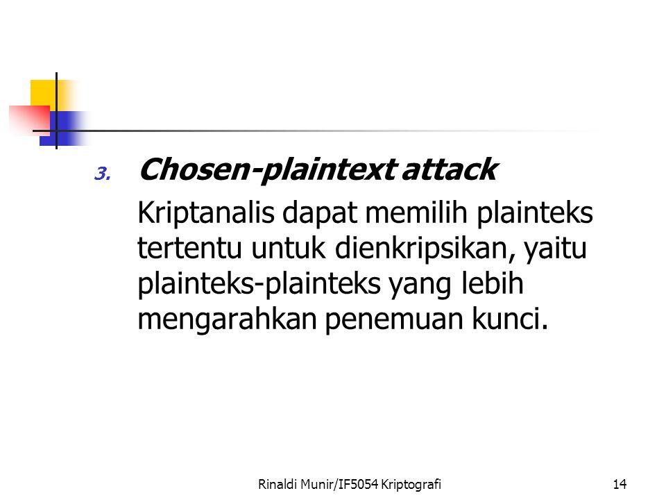 Rinaldi Munir/IF5054 Kriptografi14 3. Chosen-plaintext attack Kriptanalis dapat memilih plainteks tertentu untuk dienkripsikan, yaitu plainteks-plaint