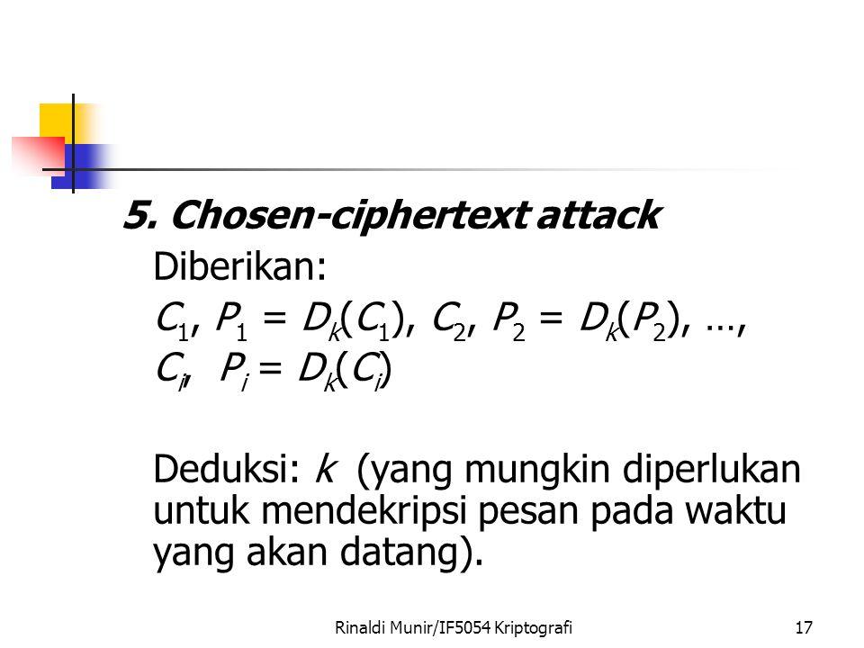 Rinaldi Munir/IF5054 Kriptografi17 5. Chosen-ciphertext attack Diberikan: C 1, P 1 = D k (C 1 ), C 2, P 2 = D k (P 2 ), …, C i, P i = D k (C i ) Deduk