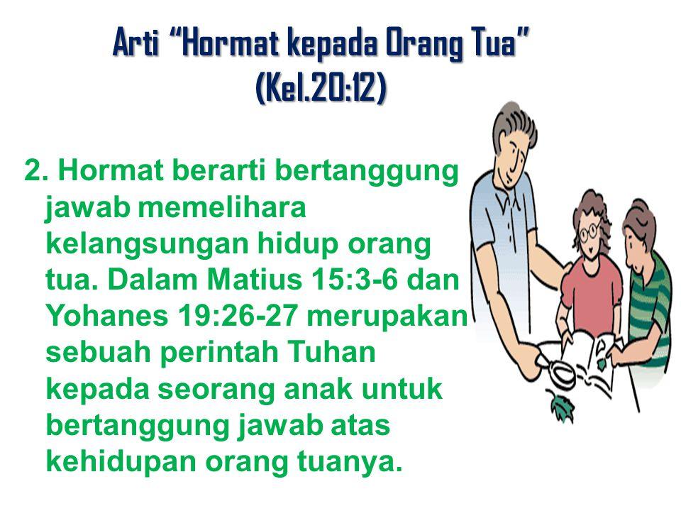 "Arti ""Hormat kepada Orang Tua"" (Kel.20:12) 2. Hormat berarti bertanggung jawab memelihara kelangsungan hidup orang tua. Dalam Matius 15:3-6 dan Yohane"