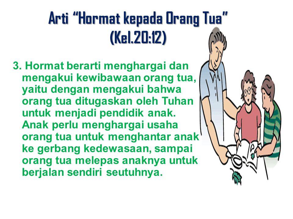 """Arti """"Hormat kepada Orang Tua"""" (Kel.20:12) 3. Hormat berarti menghargai dan mengakui kewibawaan orang tua, yaitu dengan mengakui bahwa orang tua ditug"""