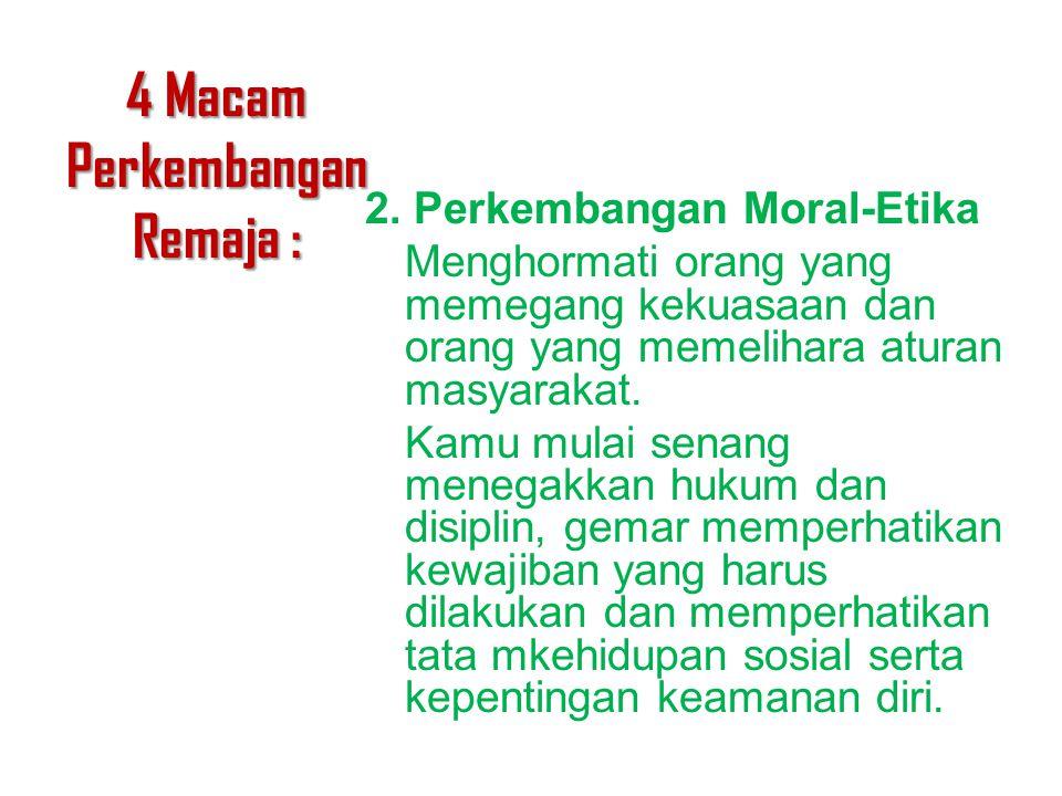 4 Macam Perkembangan Remaja : 2. Perkembangan Moral-Etika Menghormati orang yang memegang kekuasaan dan orang yang memelihara aturan masyarakat. Kamu