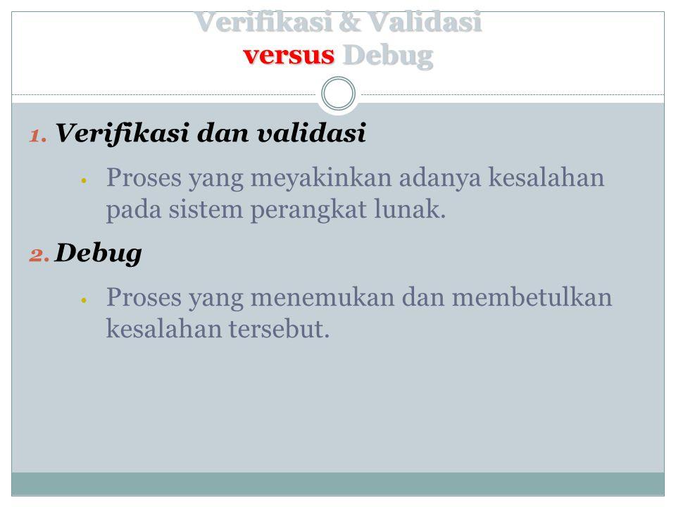Verifikasi & Validasi versus Debug 1. Verifikasi dan validasi Proses yang meyakinkan adanya kesalahan pada sistem perangkat lunak. 2. Debug Proses yan