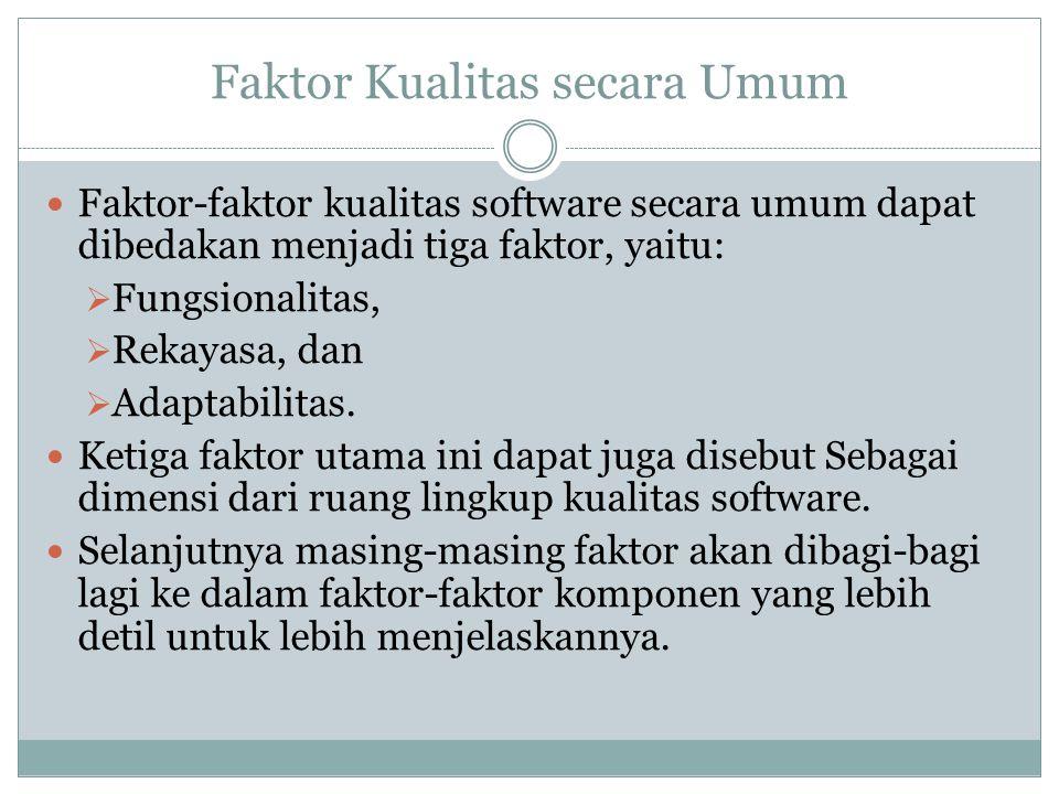 Faktor Kualitas secara Umum Faktor-faktor kualitas software secara umum dapat dibedakan menjadi tiga faktor, yaitu:  Fungsionalitas,  Rekayasa, dan