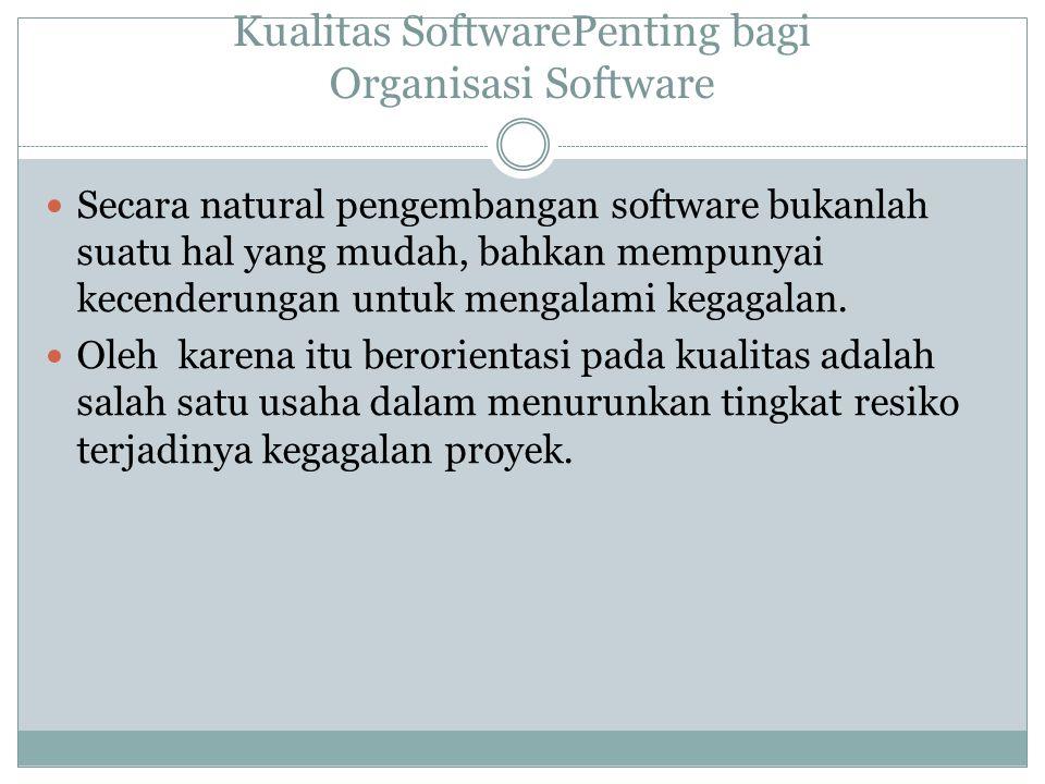 Kualitas SoftwarePenting bagi Organisasi Software Secara natural pengembangan software bukanlah suatu hal yang mudah, bahkan mempunyai kecenderungan u